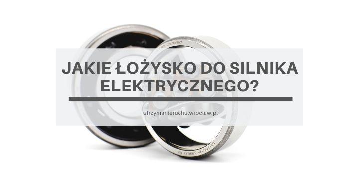 Jakie łożysko do silnika elektrycznego?
