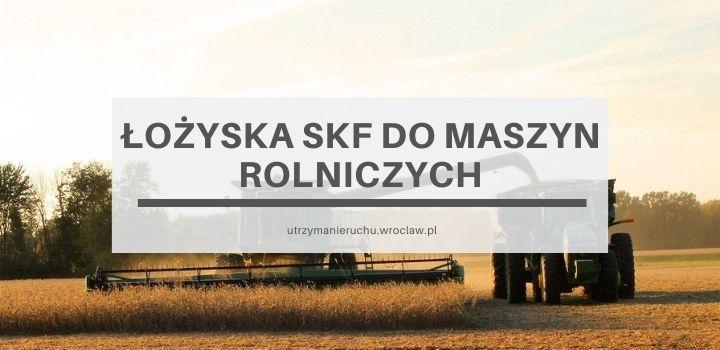 Łożyska SKF do maszyn rolniczych